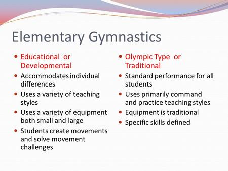 Elementary Gymnastics Educational or Developmental Accommodates individual differences Uses a variety of teaching styles Uses a variety of equipment both.