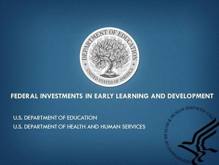 FEDERAL INVESTMENTS IN EARLY LEARNING AND DEVELOPMENT U.S. DEPARTMENT OF EDUCATION U.S. DEPARTMENT OF HEALTH AND HUMAN SERVICES.