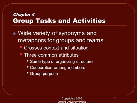 Copyright c 2006 Oxford University Press 1 Chapter 4 Group Tasks and Activities Wide variety of synonyms and metaphors for groups and teams Crosses context.