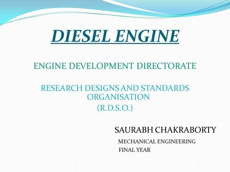 DIESEL ENGINE ENGINE DEVELOPMENT DIRECTORATE RESEARCH DESIGNS AND STANDARDS ORGANISATION (R.D.S.O.) SAURABH CHAKRABORTY MECHANICAL ENGINEERING FINAL YEAR.