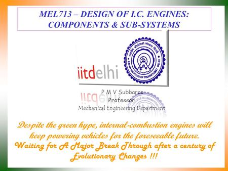 MEL713 – DESIGN OF I.C. ENGINES: COMPONENTS & SUB-SYSTEMS P M V Subbarao Professor Mechanical Engineering Department Despite the green hype, internal-combustion.
