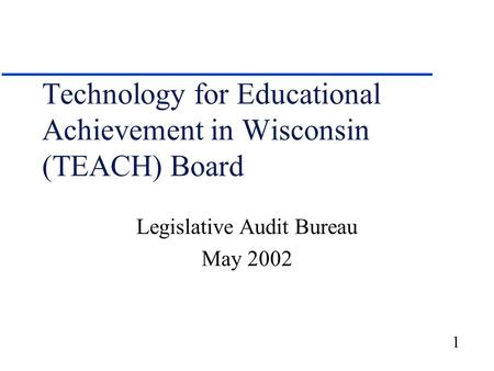 1 Technology for Educational Achievement in Wisconsin (TEACH) Board Legislative Audit Bureau May 2002.