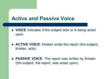 Active and Passive Voice VOICE indicates if the subject acts or is being acted upon. ACTIVE VOICE: Kristen wrote the report (the subject, Kristen, acts).
