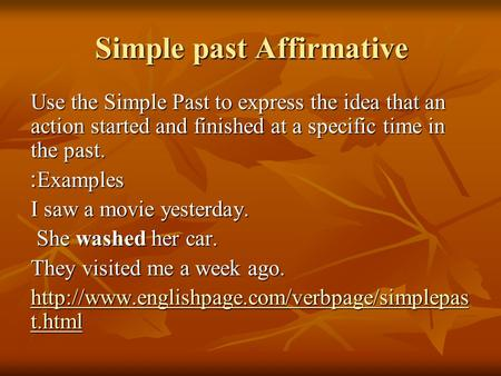 Simple past Affirmative Use the Simple Past to express the idea that an action started and finished at a specific time in the past. Examples: I saw a movie.