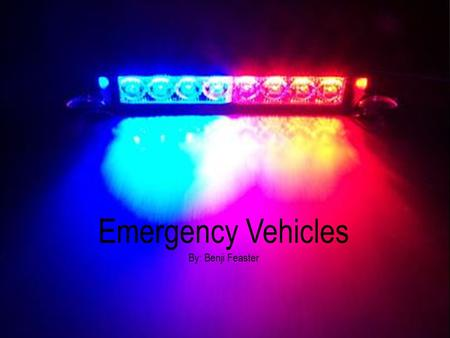 Emergency Vehicles By: Benji Feaster. EMERGENCY VEHICLES Fire trucks Police cars Ambulances.