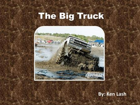 The Big Truck By: Ken Lash The Big Truck By: Ken Lash.