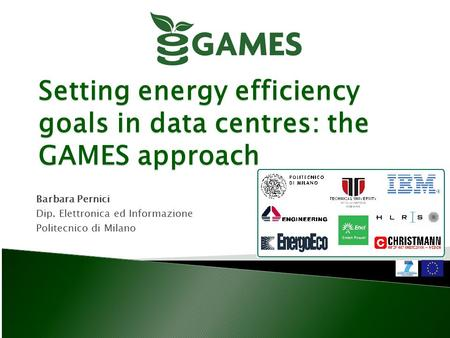 Setting energy efficiency goals in data centres: the GAMES approach Barbara Pernici Dip. Elettronica ed Informazione Politecnico di Milano.