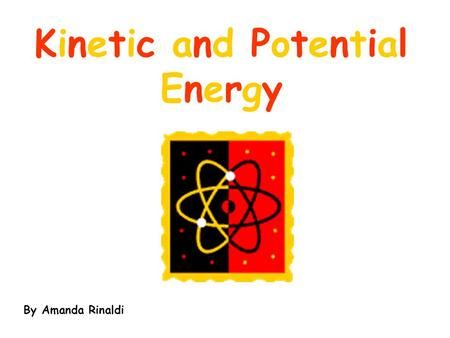 Kinetic and Potential Energy By Amanda Rinaldi. Objectives You will be able to define and identify Kinetic and Potential energy. You will be able to give.