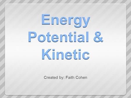 Created by: Faith Cohen. Energy is the ability to do work or cause a change in direction, speed, shape or temperature of an object.