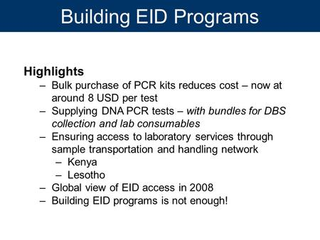 Building EID Programs Highlights –Bulk purchase of PCR kits reduces cost – now at around 8 USD per test –Supplying DNA PCR tests – with bundles for DBS.