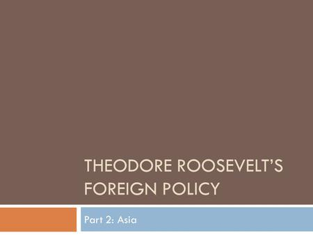 THEODORE ROOSEVELT'S FOREIGN POLICY Part 2: Asia.