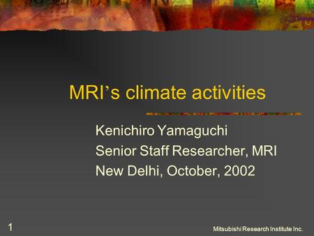 Mitsubishi Research Institute Inc. 1 MRI ' s climate activities Kenichiro Yamaguchi Senior Staff Researcher, MRI New Delhi, October, 2002.