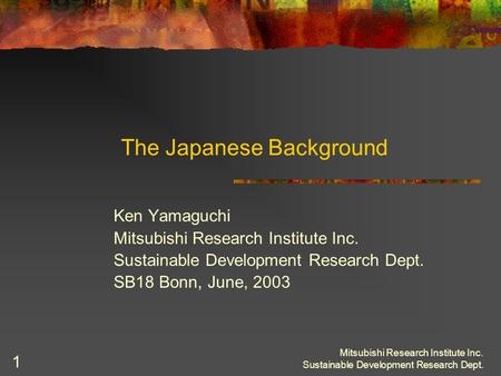 Mitsubishi Research Institute Inc. Sustainable Development Research Dept. 1 The Japanese Background Ken Yamaguchi Mitsubishi Research Institute Inc. Sustainable.
