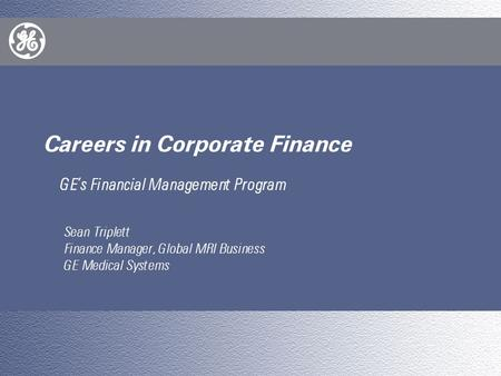 E Careers in Corporate Finance GE's Financial Management Program Sean Triplett Finance Manager, Global MRI Business GE Medical Systems.
