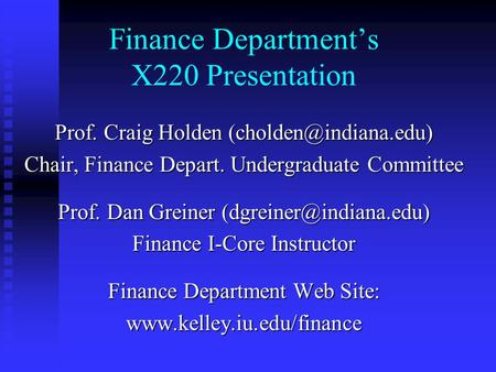 Finance Department's X220 Presentation Prof. Craig Holden Chair, Finance Depart. Undergraduate Committee Prof. Dan Greiner