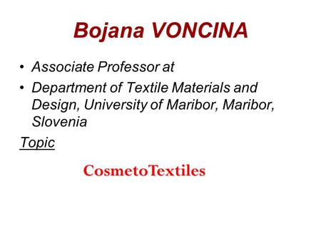 1 Bojana VONCINA Associate Professor at Department of Textile Materials and Design, University of Maribor, Maribor, Slovenia Topic CosmetoTextiles.