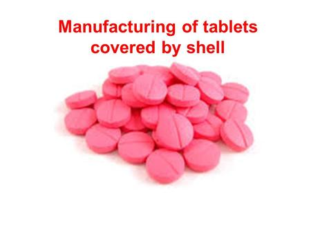 Manufacturing of tablets covered by shell. The general purpose of covering tablets with shells 1.to protect tablets from environment; 2.to protect tablets.