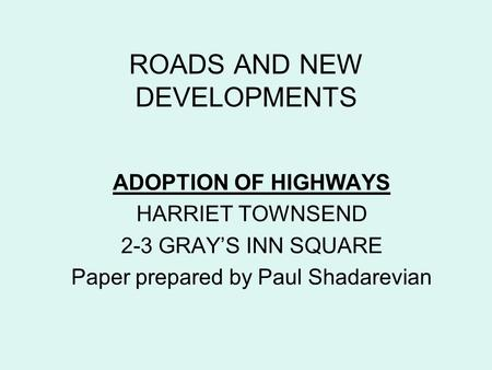 ROADS AND NEW DEVELOPMENTS ADOPTION OF HIGHWAYS HARRIET TOWNSEND 2-3 GRAY'S INN SQUARE Paper prepared by Paul Shadarevian.