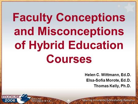 Faculty Conceptions and Misconceptions of Hybrid Education Courses Helen C. Wittmann, Ed.D. Elsa-Sofia Morote, Ed.D. Thomas Kelly, Ph.D.