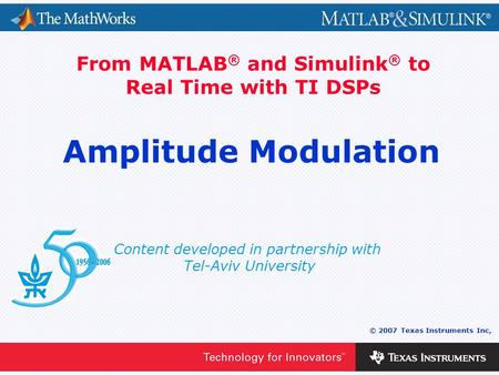 0 - 1 © 2007 Texas Instruments Inc, Content developed in partnership with Tel-Aviv University From MATLAB ® and Simulink ® to Real Time with TI DSPs Amplitude.