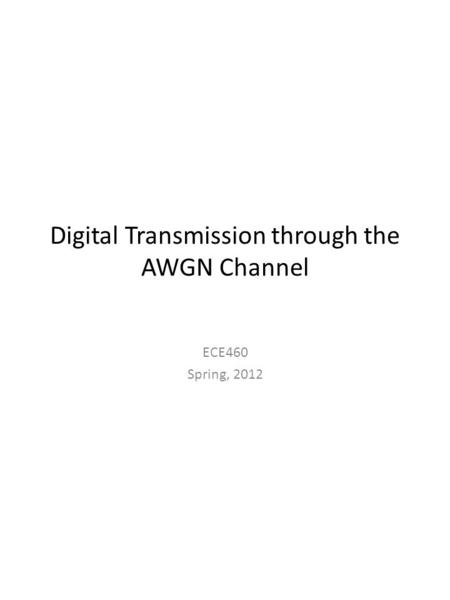 Digital Transmission through the AWGN Channel ECE460 Spring, 2012.