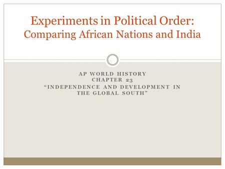 "AP WORLD HISTORY CHAPTER 23 ""INDEPENDENCE AND DEVELOPMENT IN THE GLOBAL SOUTH"" Experiments in Political Order: Comparing African Nations and India."