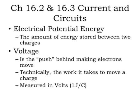 "Ch 16.2 & 16.3 Current and Circuits Electrical Potential Energy – The amount of energy stored between two charges Voltage – Is the ""push"" behind making."