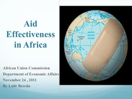 Aid Effectiveness in Africa African Union Commission Department of Economic Affairs November 24, 2011 By Lulit Bereda.