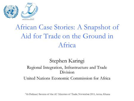 7th Ordinary Session of the AU Ministers of Trade, November 2011, Accra, Ghana African Case Stories: A Snapshot of Aid for Trade on the Ground in Africa.