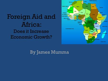 Foreign Aid and Africa: Does it Increase Economic Growth? By James Mumma.