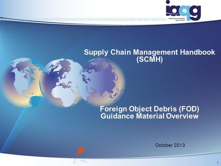 Supply Chain Management Handbook (SCMH) Foreign Object Debris (FOD) Guidance Material Overview October 2013 1.