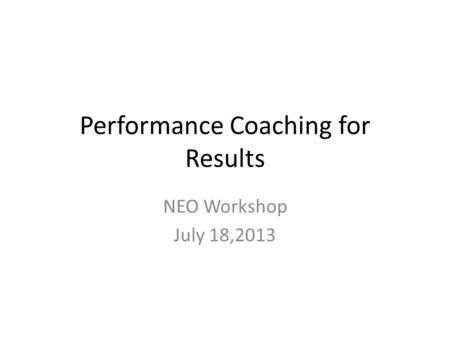 Performance Coaching for Results NEO Workshop July 18,2013.