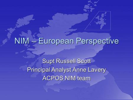 NIM – European Perspective Supt Russell Scott Principal Analyst Anne Lavery ACPOS NIM team.