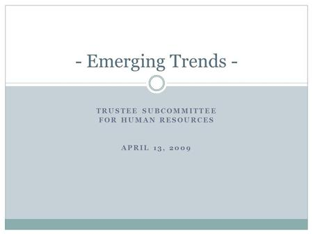 TRUSTEE SUBCOMMITTEE FOR HUMAN RESOURCES APRIL 13, 2009 - Emerging Trends -