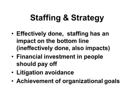 Staffing & Strategy Effectively done, staffing has an impact on the bottom line (ineffectively done, also impacts) Financial investment in people should.