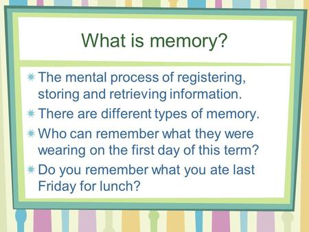 What is memory? The mental process of registering, storing and retrieving information. There are different types of memory. Who can remember what they.