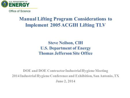 Manual Lifting Program Considerations to Implement 2005 ACGIH Lifting TLV Steve Neilson, CIH U.S. Department of Energy Thomas Jefferson Site Office DOE.