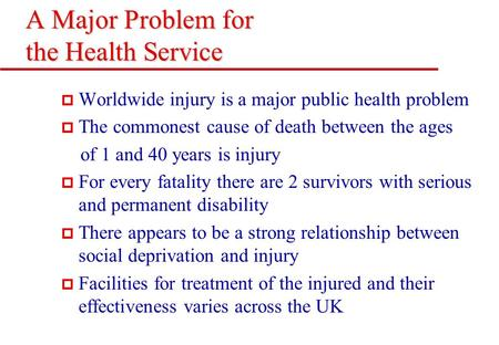 A Major Problem for the Health Service p Worldwide injury is a major public health problem p The commonest cause of death between the ages of 1 and 40.