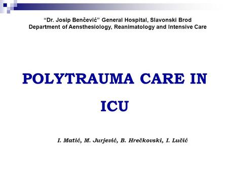 """Dr. Josip Benčević"" General Hospital, Slavonski Brod Department of Aensthesiology, Reanimatology and Intensive Care POLYTRAUMA CARE IN ICU I. Matić, M."