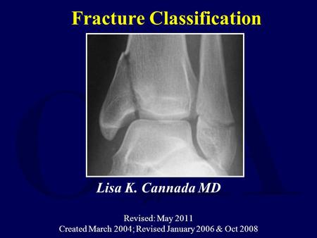 Fracture Classification Lisa K. Cannada MD Revised: May 2011 Created March 2004; Revised January 2006 & Oct 2008.