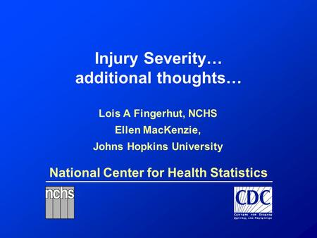 National Center for Health Statistics Injury Severity… additional thoughts… Lois A Fingerhut, NCHS Ellen MacKenzie, Johns Hopkins University.