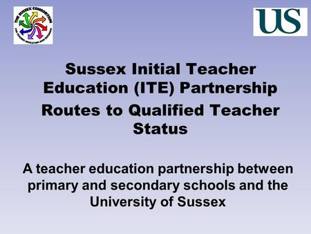 Sussex Initial Teacher Education (ITE) Partnership Routes to Qualified Teacher Status A teacher education partnership between primary and secondary schools.