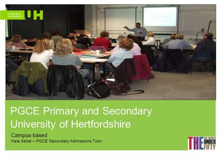 PGCE Primary and Secondary University of Hertfordshire Campus-based Hala Seliet – PGCE Secondary Admissions Tutor.