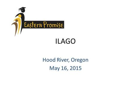 "ILAGO Hood River, Oregon May 16, 2015. Eastern Promise Goals Increase student access to accelerated learning opportunities Increase the ""college/postsecondary"""
