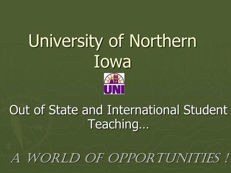 University of Northern Iowa Out of State and International Student Teaching… A World of Opportunities !