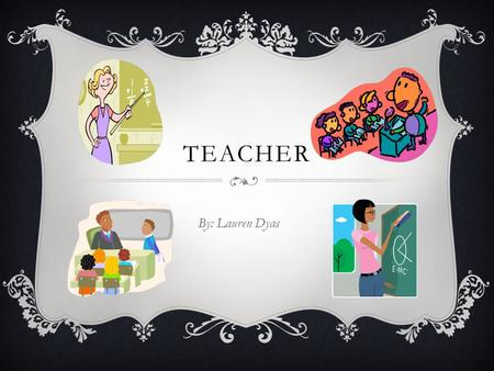 Teacher By: Lauren Dyas.