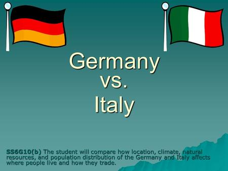 Germany vs. Italy SS6G10(b) The student will compare how location, climate, natural resources, and population distribution of the Germany and Italy affects.