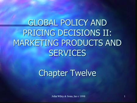 John Wiley & Sons, Inc c 19981 GLOBAL POLICY AND PRICING DECISIONS II: MARKETING PRODUCTS AND SERVICES Chapter Twelve.