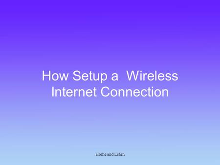 Home and Learn How Setup a Wireless Internet Connection.