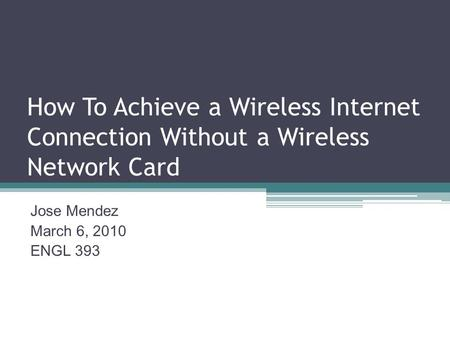 How To Achieve a Wireless Internet Connection Without a Wireless Network Card Jose Mendez March 6, 2010 ENGL 393.